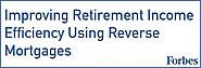 Improving Retirement Income Efficiency Using Reverse Mortgages - Retirement Researcher Wade Pfau PHD