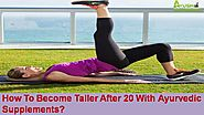 How To Become Taller After 20 With Ayurvedic Supplements?