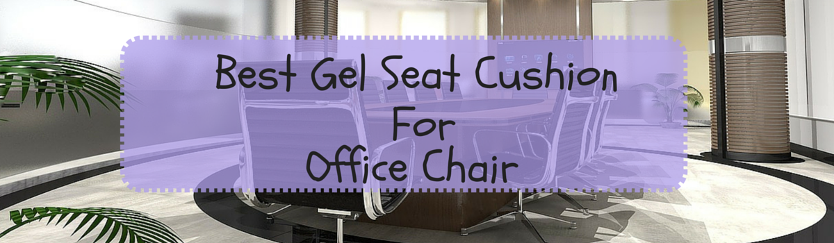 Headline for Best Gel Seat Cushion For Office Chair