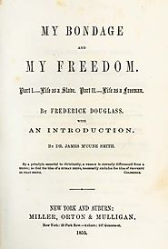 Frederick Douglass, 1818-1895. My Bondage and My Freedom. Part I. Life as a Slave. Part II. Life as a Freeman.