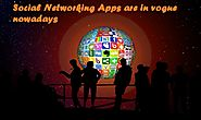 7 reasons why Social Networking Apps are so in vogue nowadays