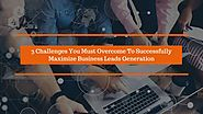 3 Challenges You Must Overcome To Successfully Maximize Business Leads Generation