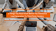 3 Things You Must Know Before You Outsource Lead Generation To Third-Party Vendors