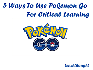 5 Ways To Use Pokemon Go For Critical Learning -