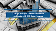 3 Design Principles To Produce Timeless Architecture: 3D CAD Design Services