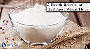 5 Health Benefits of Wheat Flour: One of the World's Healthiest Grains