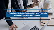 3 Ways Revit Modeling Outsourcing Helps You Make Healthcare Projects More Efficient