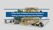 3 Ways Revit Modeling Outsourcing Helps in Making Landscape Projects More Efficient