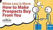 When Less is More How to Make Prospects Buy From You