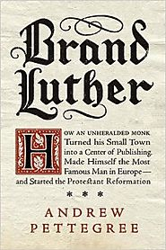 Brand Luther: How an Unheralded Monk Turned His Small Town into a Center of Publishing, Made Himself the Most Famous ...