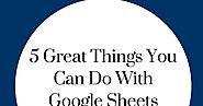 5 Great Things You Can Do With Google Sheets