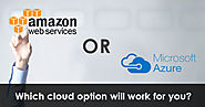 Microsoft Azure or Amazon Web Services- Which Cloud Option Will Work for You?