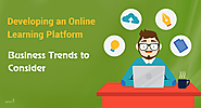 Developing an online learning platform: Consider these Business Trends in the E-learning Industry