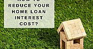 How To Reduce Your Home Loan Interest Cost?