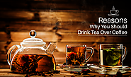 Reasons Why You Should Drink Tea Over Coffee