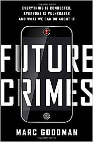 Future Crimes: Everything Is Connected, Everyone Is Vulnerable and What We Can Do About It First Edition Edition