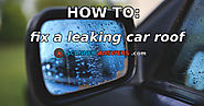 How to Fix a Leaking Car Roof