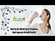 How To Get Rid Of Liver Problems And Improve Overall Health?