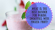 What Is The Best Blender For Making Smoothies With Frozen Fruit? | Kitchen Appliance Deals