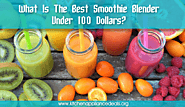 What Is The Best Smoothie Blender Under 100 Dollars?