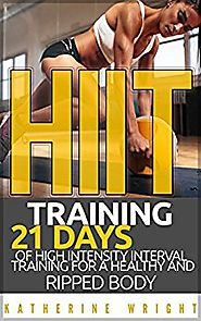 HIIT Training: 21 Days of High Intensity Interval Training for a Healthy and Ripped Body Kindle Edition