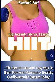 High Intensity Interval Training (HIIT): The Secret Fast and Easy Way to Burn Fats and Maintain a Healthy Cardiovascu...