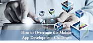 How to Overcome the Challenges of Mobile App Development?