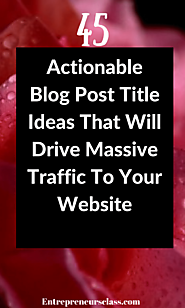 45 Actionable Blog Post Title Ideas That Will Drive Massive Traffic To Your Website