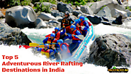 Top 5 Adventurous River Rafting Destinations in India