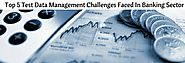 Top Test Data Management Challenges Faced In Banking Sector