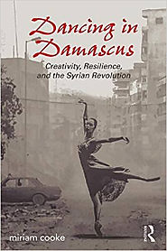 Dancing in Damascus: Creativity, Resilience, and the Syrian Revolution | miriam cooke