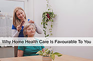 Why Home Health Care Is Favourable To You
