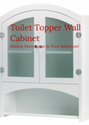 Toilet Topper Wall Cabinet: Making More Room In Your Bathroom!