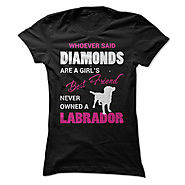 Whoever Said Diamonds Are A Girls Best Friend Never Owned A Labrador