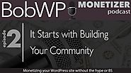Monetizing Your WordPress Site - It Starts with Building Your Community