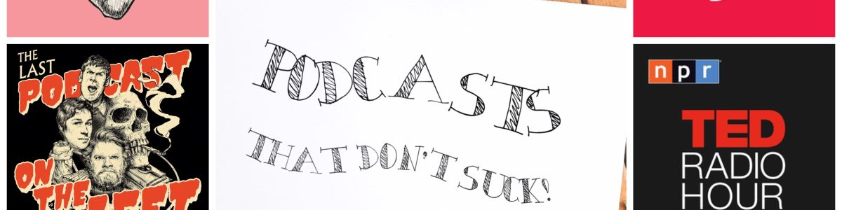 Headline for Listen up... Podcasts That Don't Suck!