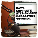 How to Start a Podcast - Pat's Complete Step-By-Step Podcasting Tutorial
