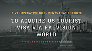 Five Imperative Documents That Enroute To Acquire US Tourist Visa Via Radvision World |
