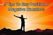 5 Tips To Stay Positive In Negative Situations -
