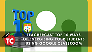 10 Ways to Maximize your Google Classroom Experience