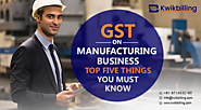 GST on Manufacturing Business: Top five Things You Must Know