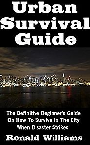 Urban Survival Guide: The Definitive Beginner's Guide On How To Survive In The City When Disaster Strikes Kindle Edition