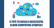 5 Tips To Build A Successful Cloud Computing Strategy