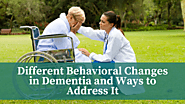 Different Behavioral Changes in Dementia and Ways to Address It