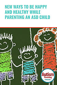 New Ways to Be Happy and Healthy While Parenting an ASD Child - Autism Parenting Magazine