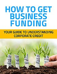 How to Get Business Funding; Your Guide to Understanding Corporate Credit