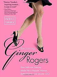 Becoming Ginger Rogers: How Ballroom Dancing Made Me a Happier Woman, Better Partner, and Smarter CEO