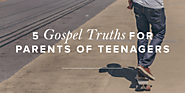 5 Gospel Truths for Parents of Teenagers