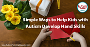 Simple Ways to Help Kids with Autism Develop Hand Skills - Autism Parenting Magazine