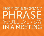 The Most Important Phrase You'll Ever Say in a Meeting